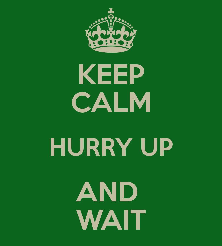 keep-calm-hurry-up-and-wait